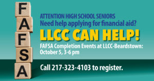 Attention high school seniors. Need help applying for financial aid? LLCC can help! FAFSA completion events at LLCC-Beardstown: October 5, 3-6 p.m. Call 217-323-4103 to register.
