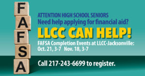 Attention high school seniors. Need help applying for financial aid? LLCC can help! FAFSA completion events at LLCC-Jacksonville: Oct. 21,3-7 p.m. Nov. 18, 3-7 p.m. Call 217-243-6699 to register.