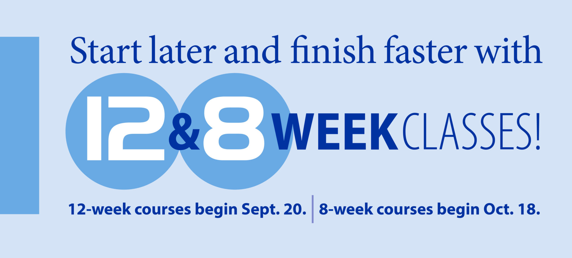 Start later and finish faster with 12 and 8 week classes! 12-week courses begin Sept. 20. 8-week courses begin Oct. 18.