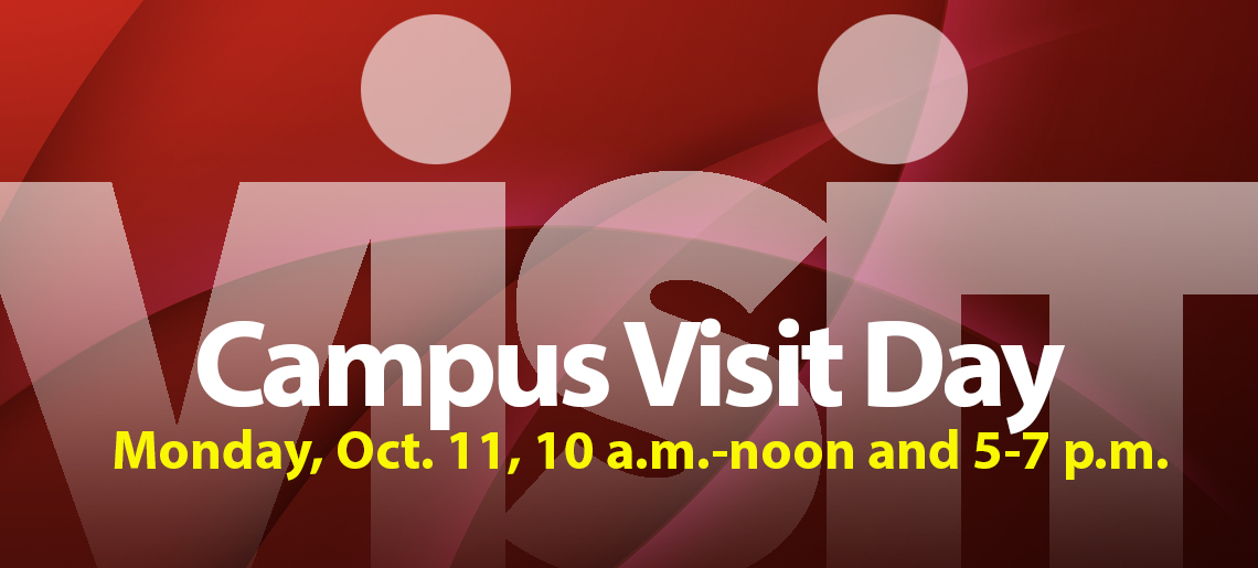 Campus Visit Day Monday, October 11, 10 a.m. to noon and 5 to 7 p.m.